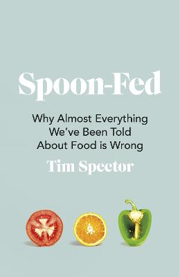 Spoon-Fed: Why almost everything we've been told about food is wrong by Tim Spector