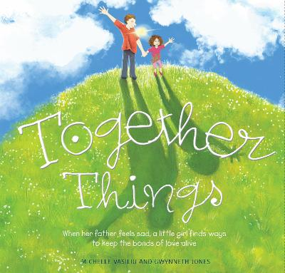 Together Things: When her father feels sad, a little girl finds ways to keep the bonds of love alive by Michelle Vasiliu