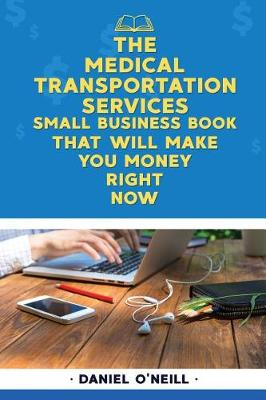 The Medical Transportation Services Small Business Book That Will Make You Money by Daniel O'Neill