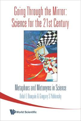 Going Through The Mirror: Science For The 21st Century: Metaphors And Metonyms In Science by Belal E. Baaquie