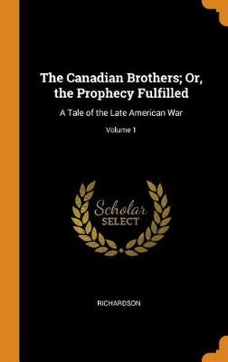 The Canadian Brothers; Or, the Prophecy Fulfilled: A Tale of the Late American War; Volume 1 book
