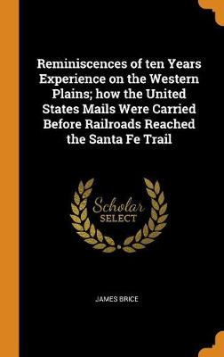 Reminiscences of Ten Years Experience on the Western Plains; How the United States Mails Were Carried Before Railroads Reached the Santa Fe Trail by James Brice