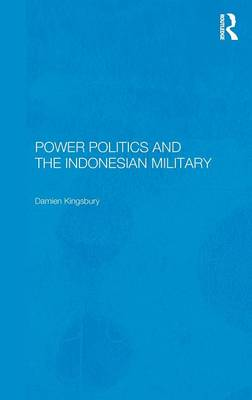 Power Politics and the Indonesian Military by Damien Kingsbury