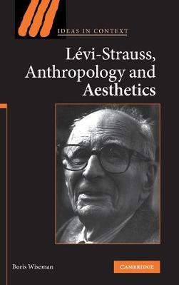 Levi-Strauss, Anthropology, and Aesthetics by Boris Wiseman