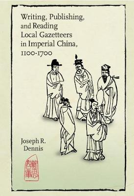 Writing, Publishing, and Reading Local Gazetteers in Imperial China, 1100-1700 by R. Joseph