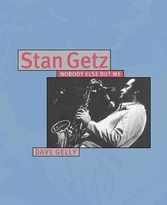 Stan Getz: Nobody Else But Me by Dave Gelly