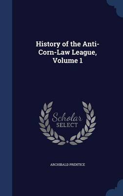 History of the Anti-Corn-Law League; Volume 1 by Archibald Prentice