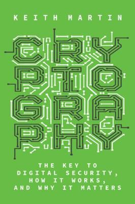 Cryptography: The Key to Digital Security, How It Works, and Why It Matters by Keith Martin