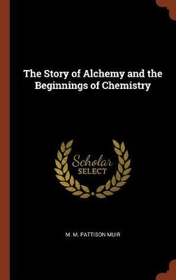 Story of Alchemy and the Beginnings of Chemistry by M M Pattison Muir