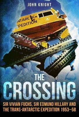 The Crossing: Sir Vivian Fuchs, Sir Edmund Hillary and the Trans-Antarctic Expedition 1953-58 by John Knight