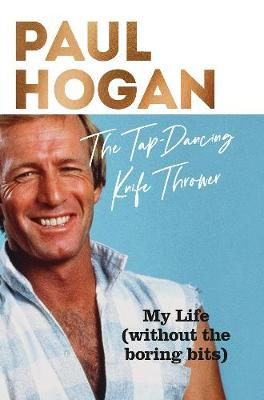 The Tap-Dancing Knife Thrower: my life -- without the boring bits by Paul Hogan