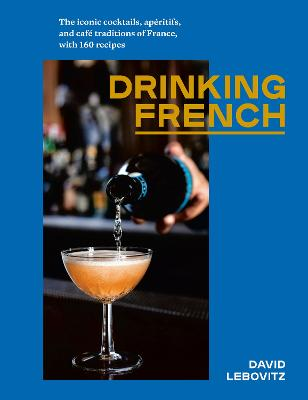 Drinking French: The Iconic Cocktails, Aperitifs, and Cafe Traditions of France, with 160 Recipes by David Lebovitz