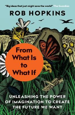 From What Is to What If: Unleashing the Power of Imagination to Create the Future We Want by Rob Hopkins