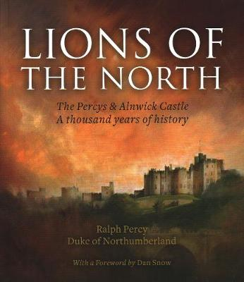 Lions of the North: The Percys & Alnwick Castle. A Thousand Years of History by Ralph Percy