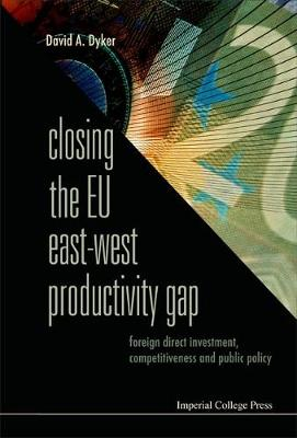 Closing The Eu East-west Productivity Gap: Foreign Direct Investment, Competitiveness And Public Policy by David A. Dyker