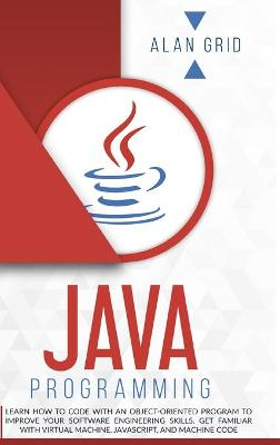 Java Programming: Learn How to Code With an Object-Oriented Program to Improve Your Software Engineering Skills. Get Familiar with Virtual Machine, JavaScript, and Machine Code by Alan Grid