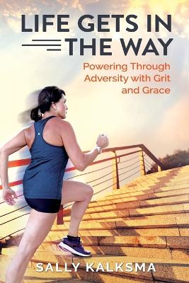 Life Gets in The Way: Powering Through Adversity with Grit and Grace by Sally Kalksma