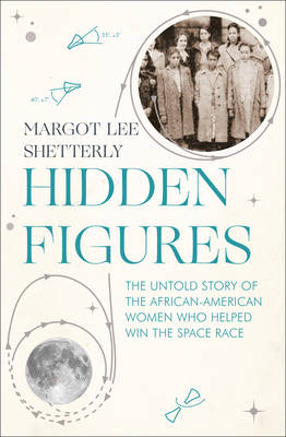 Hidden Figures: The Untold Story of the African-American Women Who Helped Win the Space Race by Margot Lee Shetterly