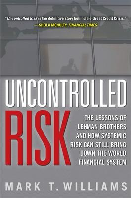 Uncontrolled Risk: Lessons of Lehman Brothers and How Systemic Risk Can Still Bring Down the World Financial System by Mark Williams