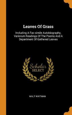 Leaves of Grass: Including a Fac-Simile Autobiography, Variorum Readings of the Poems and a Department of Gathered Leaves by Walt Whitman