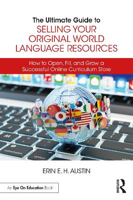The Ultimate Guide to Selling Your Original World Language Resources: How to Open, Fill, and Grow a Successful Online Curriculum Store by Erin E. H. Austin