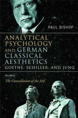 Analytical Psychology and German Classical Aesthetics: Goethe, Schiller and Jung by Paul Bishop