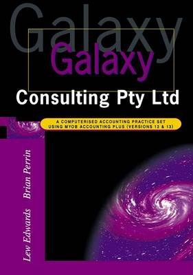 Galaxy Consulting Pty Ltd: A Computerised Accounting Practice Set Using Myob Accounting Plus Version 12 and 13 by Lewin Edwards