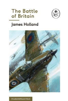 The Battle of Britain: Book 2 of the Ladybird Expert History of the Second World War by James Holland