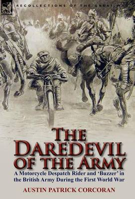 The Daredevil of the Army: A Motorcycle Despatch Rider and 'buzzer' in the British Army During the First World War by Patrick Corcoran
