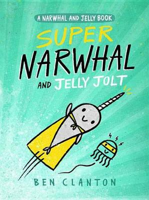 Super Narwhal and Jelly Jolt (a Narwhal and Jelly Book #2) by Ben Clanton