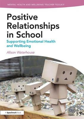 Positive Relationships in School: Supporting Emotional Health and Wellbeing by Alison Waterhouse