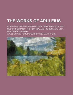 The Works of Apuleius; Comprising the Metamorphoses, or Golden Ass, the God of Socrates, the Florida, and His Defence, or a Discourse on Magic by Apuleius