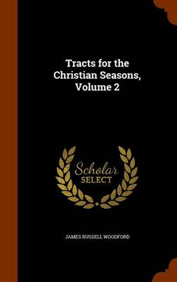 Tracts for the Christian Seasons, Volume 2 by James Russell Woodford