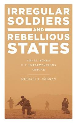 Irregular Soldiers and Rebellious States: Small-Scale U.S. Interventions Abroad by Michael P. Noonan