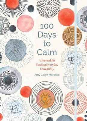 100 Days to Calm: A Journal for Finding Everyday Tranquility by Amy Leigh Mercree