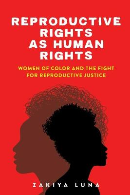 Reproductive Rights as Human Rights: Women of Color and the Fight for Reproductive Justice by Zakiya Luna