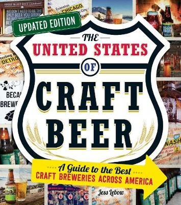 The United States of Craft Beer, Updated Edition: A Guide to the Best Craft Breweries Across America by Jess Lebow