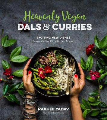 Heavenly Vegan Dals & Curries: Exciting New Dishes from an Indian Girl's Kitchen Abroad by Rakhee Yadav