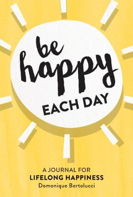Be Happy Each Day: A journal for life-long happiness by Domonique Bertolucci