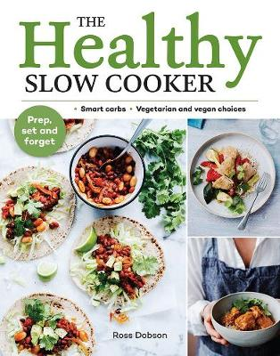The Healthy Slow Cooker: Loads of veg; smart carbs; vegetarian and vegan choices; prep, set and forget by Ross Dobson