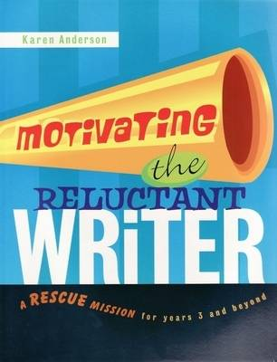 Motivating the Reluctant Writer: A Rescue Mission for Years 3 and Beyond by Karen Anderson