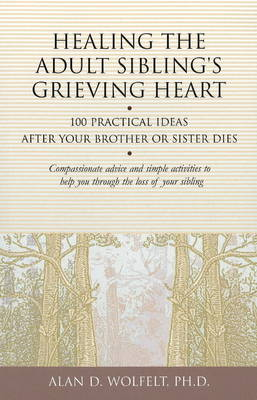 Healing the Adult Sibling's Grieving Heart by Alan D. Wolfelt