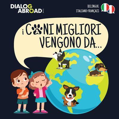 I Cani Migliori Vengono Da... (bilingue italiano - francais): Una ricerca globale per trovare la razza canina perfetta by Dialog Abroad Books