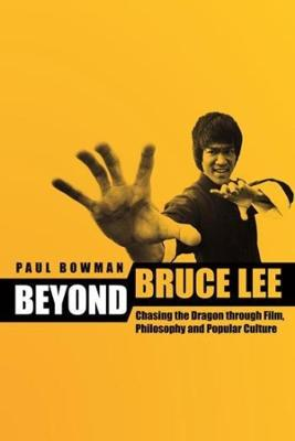Beyond Bruce Lee: Chasing the Dragon through Film, Philosophy, and Popular Culture by Paul Bowman