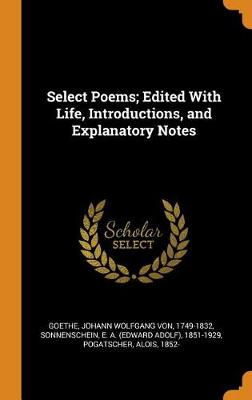 Select Poems; Edited with Life, Introductions, and Explanatory Notes by Johann Wolfgang Von Goethe