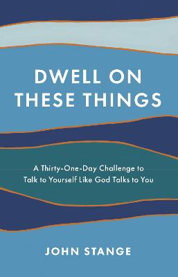Dwell on These Things: A Thirty-One-Day Challenge to Talk to Yourself Like God Talks to You book