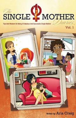The Single Mother Diaries(tm) Tips and Wisdom on Being a Fabulous and Successful Single Mother by Aria Craig