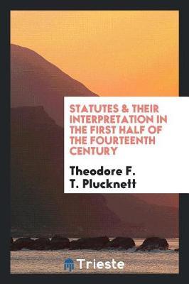 Statutes & Their Interpretation in the First Half of the Fourteenth Century by Theodore F. T. Plucknett