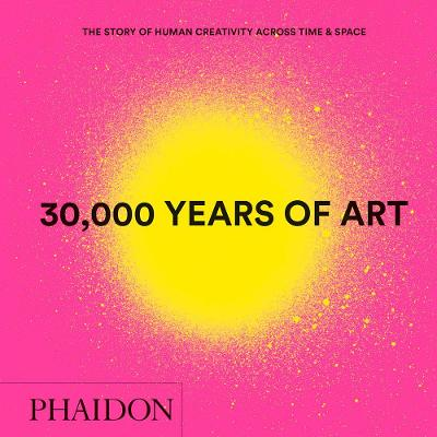 30,000 Years of Art: The Story of Human Creativity across Time and Space (mini format - includes 600 of the world's greatest works) by Phaidon Editors