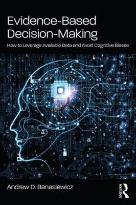 Evidence-Based Decision-Making: How to Leverage Available Data and Avoid Cognitive Biases by Andrew D. Banasiewicz
